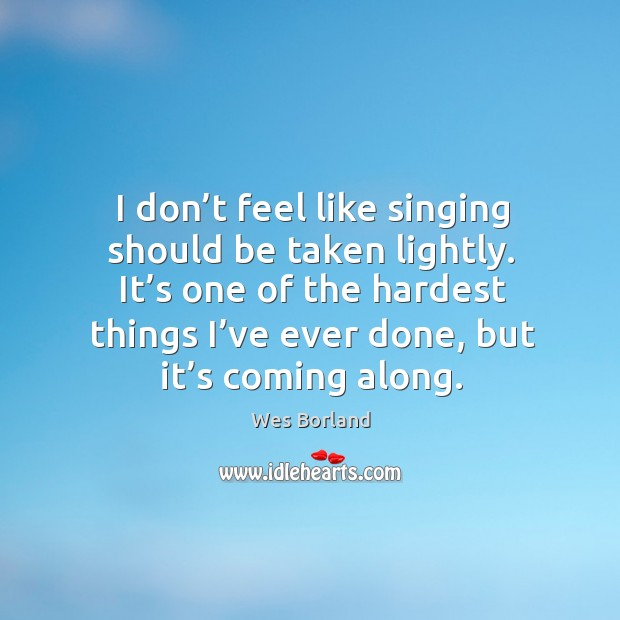 I don't feel like singing should be taken lightly. It's one of the hardest things I've ever done, but it's coming along. Wes Borland Picture Quote