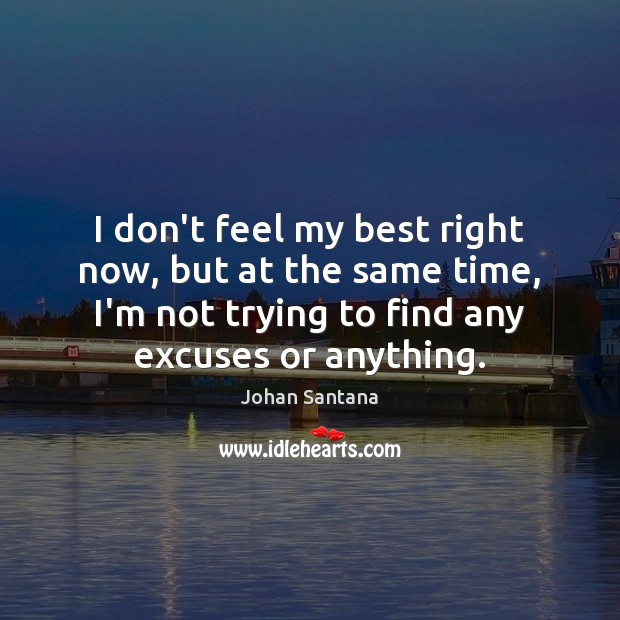 I don't feel my best right now, but at the same time, Johan Santana Picture Quote