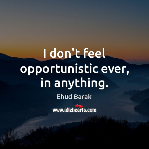 I don't feel opportunistic ever, in anything. Ehud Barak Picture Quote