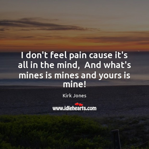 I don't feel pain cause it's all in the mind,  And what's Image