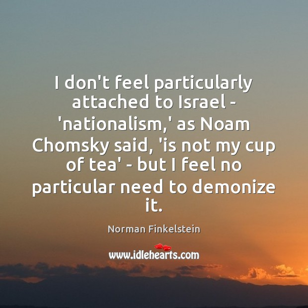 Image, I don't feel particularly attached to Israel – 'nationalism,' as Noam