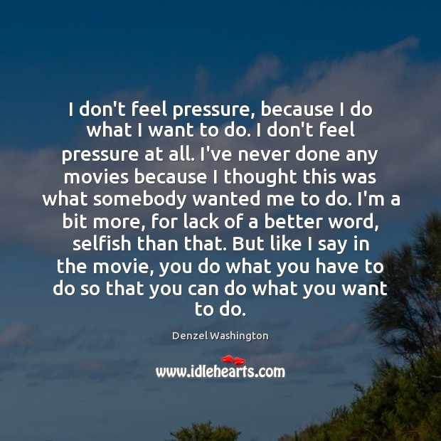 I don't feel pressure, because I do what I want to do. Denzel Washington Picture Quote