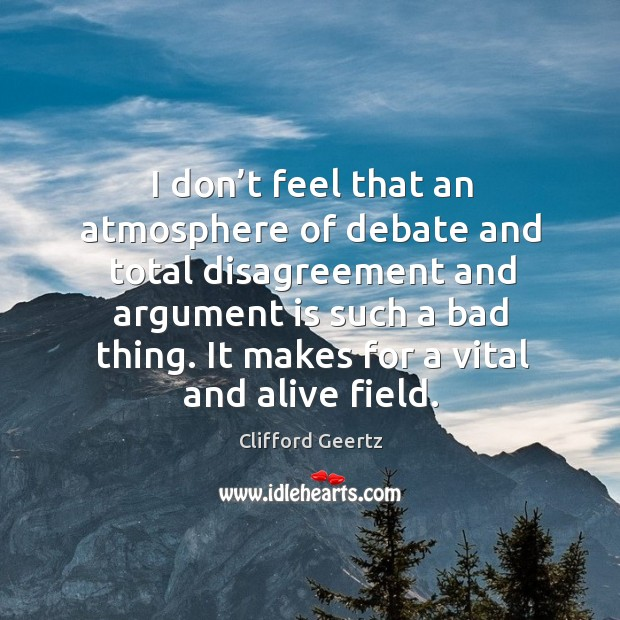I don't feel that an atmosphere of debate and total disagreement and argument is such a bad thing. Image