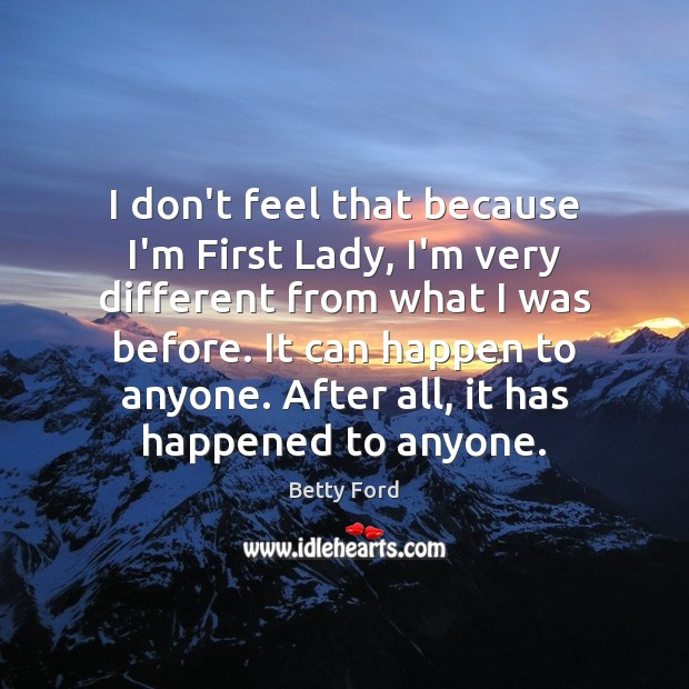 I don't feel that because I'm First Lady, I'm very different from Image