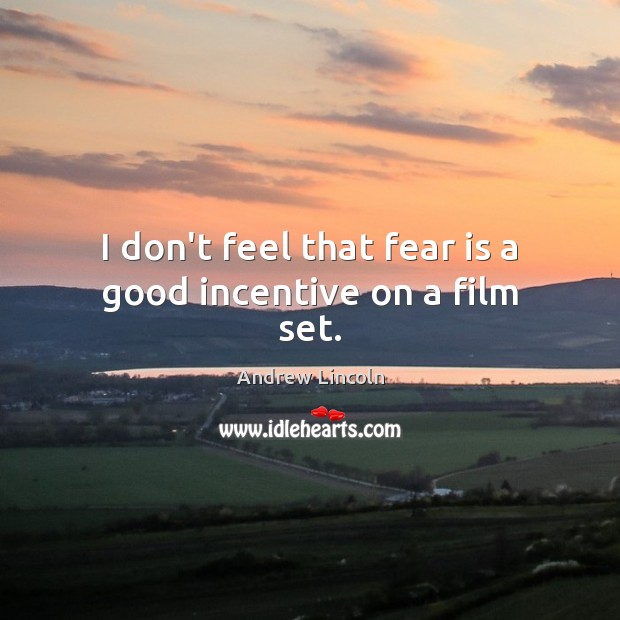 I don't feel that fear is a good incentive on a film set. Fear Quotes Image