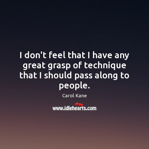 I don't feel that I have any great grasp of technique that I should pass along to people. Carol Kane Picture Quote