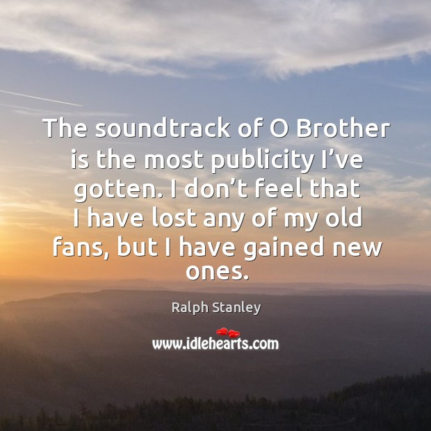 I don't feel that I have lost any of my old fans, but I have gained new ones. Ralph Stanley Picture Quote