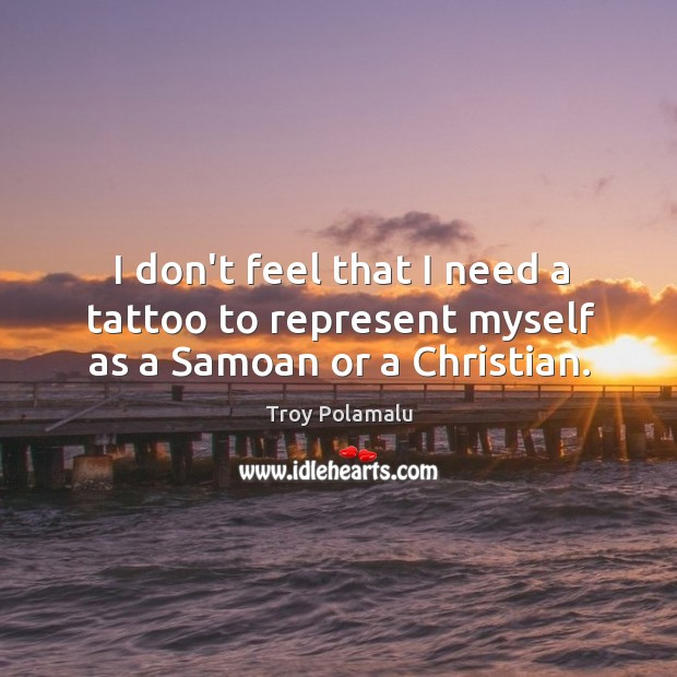 I don't feel that I need a tattoo to represent myself as a Samoan or a Christian. Troy Polamalu Picture Quote