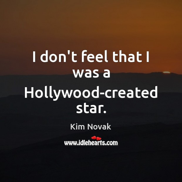I don't feel that I was a Hollywood-created star. Kim Novak Picture Quote