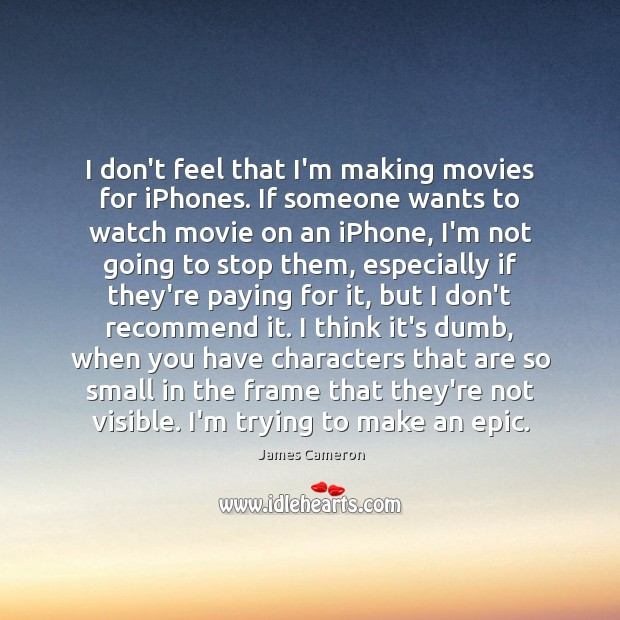 I don't feel that I'm making movies for iPhones. If someone wants James Cameron Picture Quote