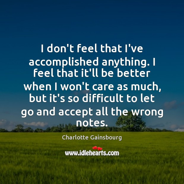 I don't feel that I've accomplished anything. I feel that it'll be Image