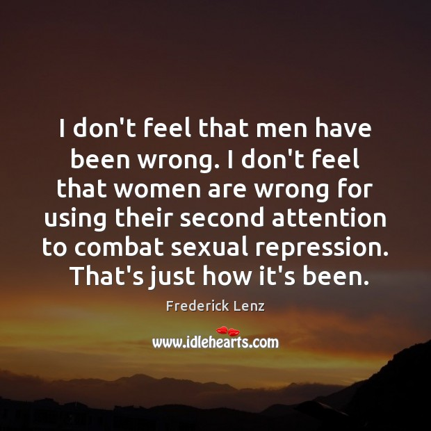 I don't feel that men have been wrong. I don't feel that Image