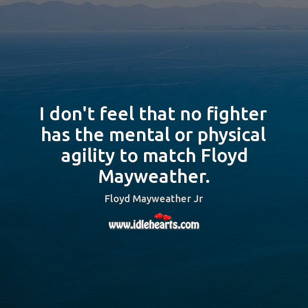 I don't feel that no fighter has the mental or physical agility to match Floyd Mayweather. Floyd Mayweather Jr Picture Quote