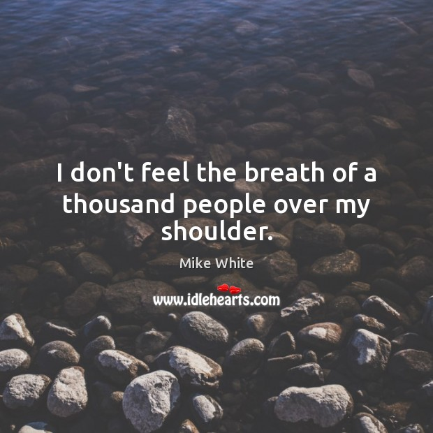 I don't feel the breath of a thousand people over my shoulder. Mike White Picture Quote
