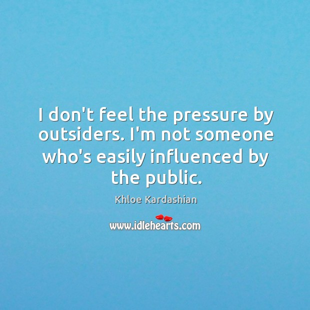 I don't feel the pressure by outsiders. I'm not someone who's easily Image
