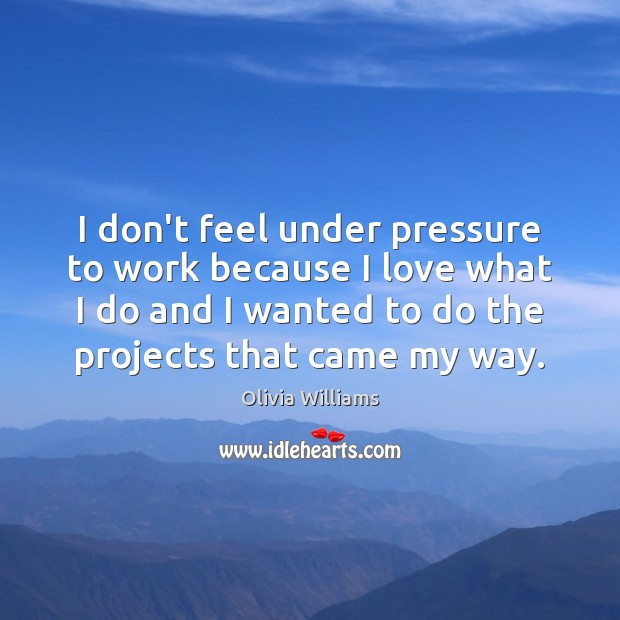 I don't feel under pressure to work because I love what I Olivia Williams Picture Quote