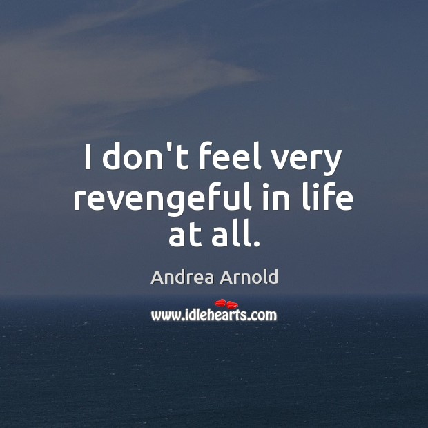 I don't feel very revengeful in life at all. Image