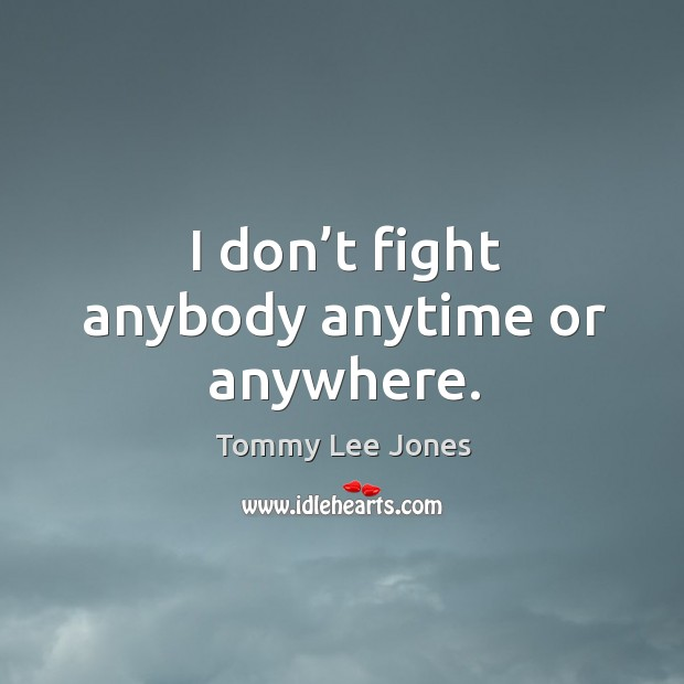 I don't fight anybody anytime or anywhere. Image