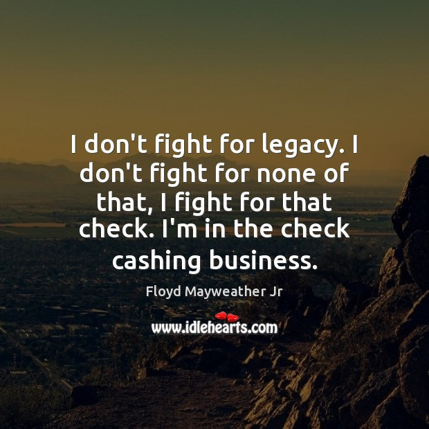 I don't fight for legacy. I don't fight for none of that, Floyd Mayweather Jr Picture Quote