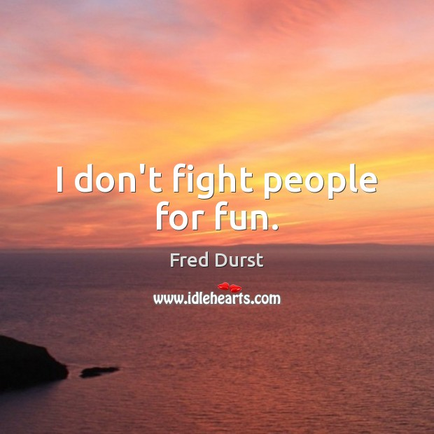 I don't fight people for fun. Fred Durst Picture Quote