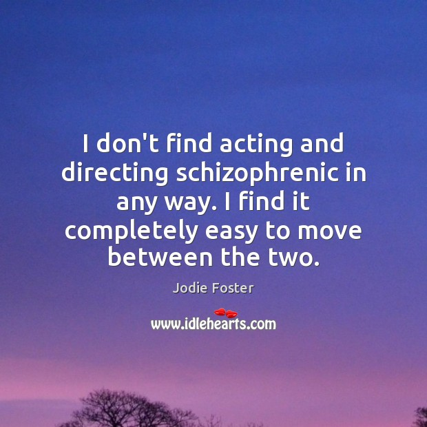 I don't find acting and directing schizophrenic in any way. I find Jodie Foster Picture Quote