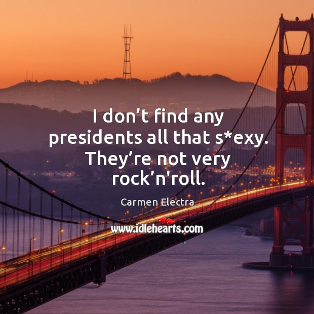 I don't find any presidents all that s*exy. They're not very rock'n'roll. Image