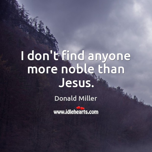 I don't find anyone more noble than Jesus. Image