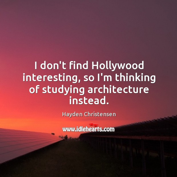 I don't find Hollywood interesting, so I'm thinking of studying architecture instead. Hayden Christensen Picture Quote