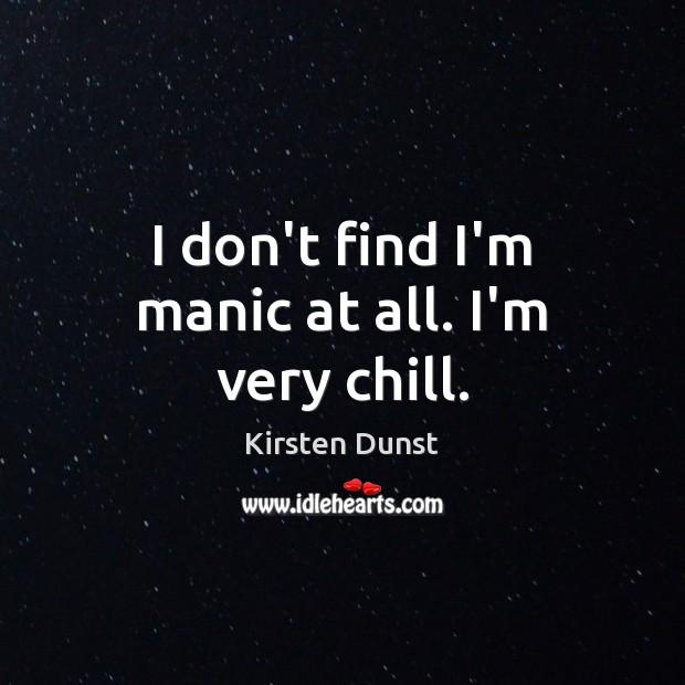 I don't find I'm manic at all. I'm very chill. Image