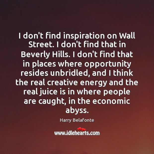 Image, I don't find inspiration on Wall Street. I don't find that in