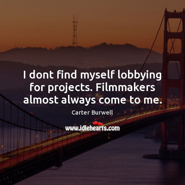I dont find myself lobbying for projects. Filmmakers almost always come to me. Image