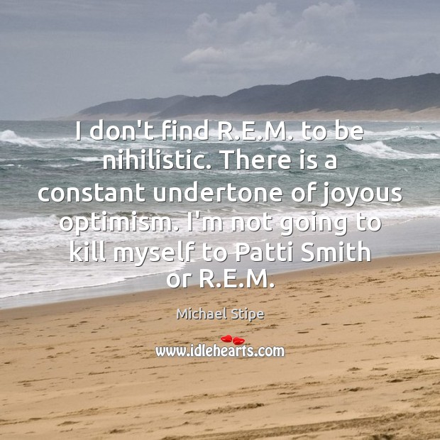I don't find R.E.M. to be nihilistic. There is a Image