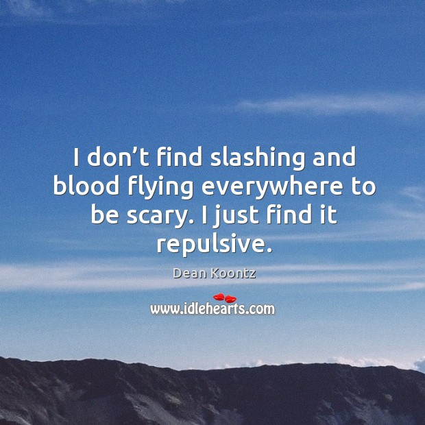 I don't find slashing and blood flying everywhere to be scary. I just find it repulsive. Image
