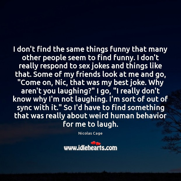 I don't find the same things funny that many other people seem Nicolas Cage Picture Quote