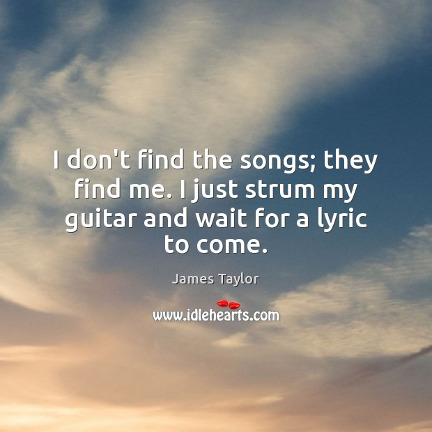I don't find the songs; they find me. I just strum my guitar and wait for a lyric to come. Image