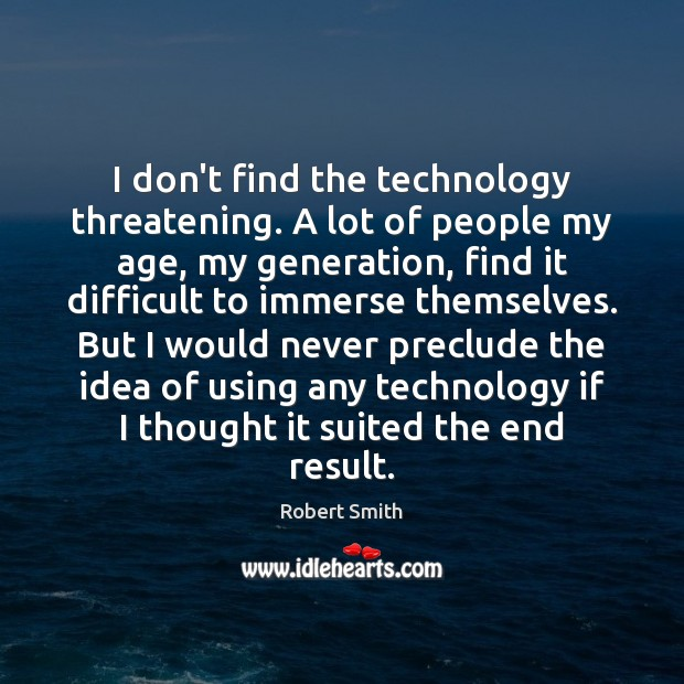 I don't find the technology threatening. A lot of people my age, Robert Smith Picture Quote