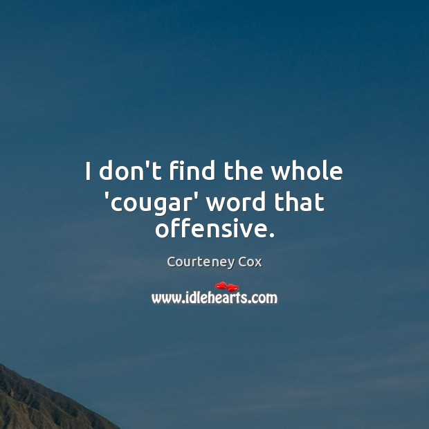 I don't find the whole 'cougar' word that offensive. Courteney Cox Picture Quote