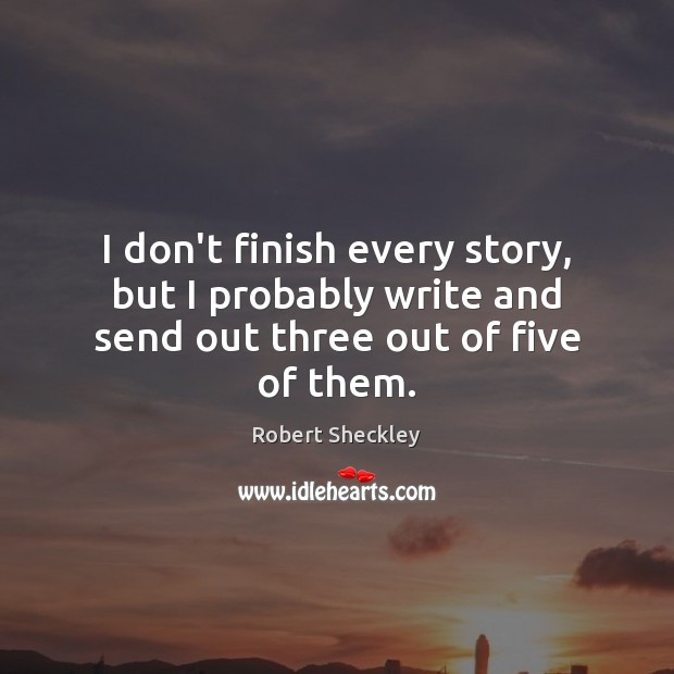 I don't finish every story, but I probably write and send out three out of five of them. Robert Sheckley Picture Quote