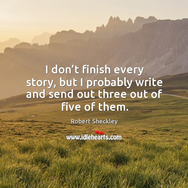 I don't finish every story, but I probably write and send out three out of five of them. Image