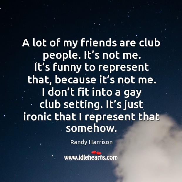 I don't fit into a gay club setting. It's just ironic that I represent that somehow. Image