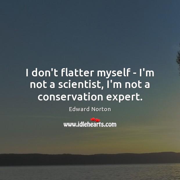 Image, I don't flatter myself – I'm not a scientist, I'm not a conservation expert.
