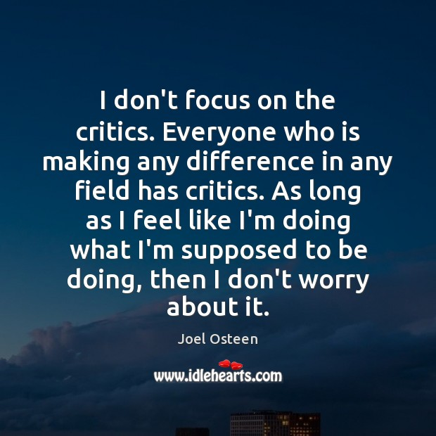 Image, I don't focus on the critics. Everyone who is making any difference