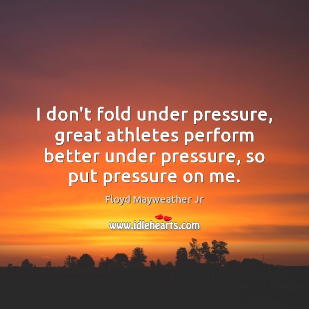 I don't fold under pressure, great athletes perform better under pressure, so Floyd Mayweather Jr Picture Quote