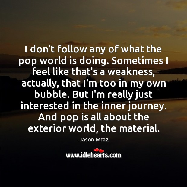 I don't follow any of what the pop world is doing. Sometimes Journey Quotes Image