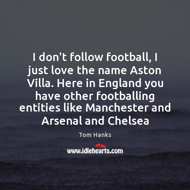 I don't follow football, I just love the name Aston Villa. Here Tom Hanks Picture Quote