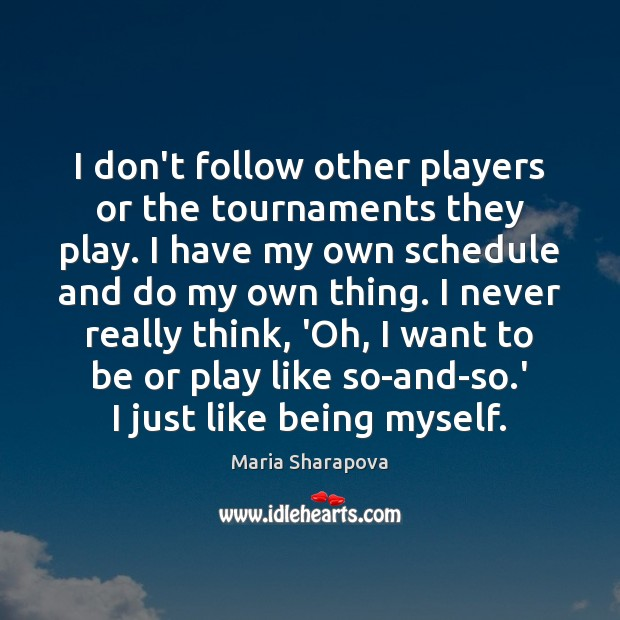 I don't follow other players or the tournaments they play. I have Maria Sharapova Picture Quote