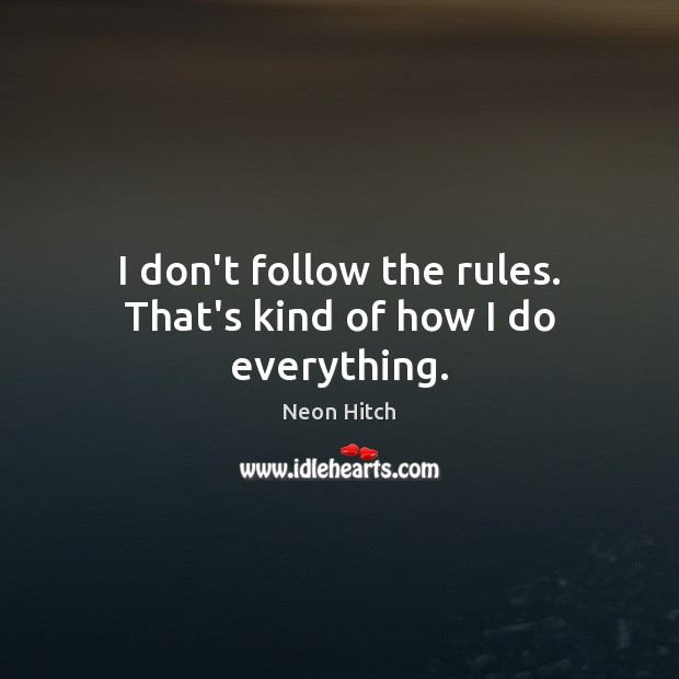 I don't follow the rules. That's kind of how I do everything. Image