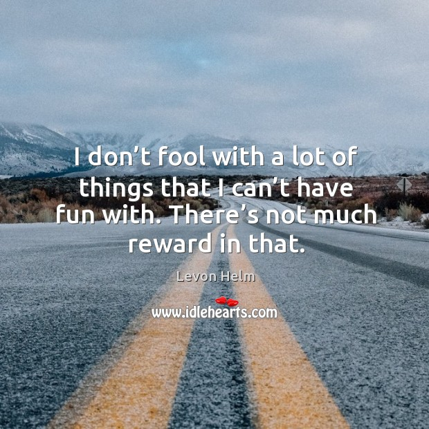 I don't fool with a lot of things that I can't have fun with. There's not much reward in that. Image