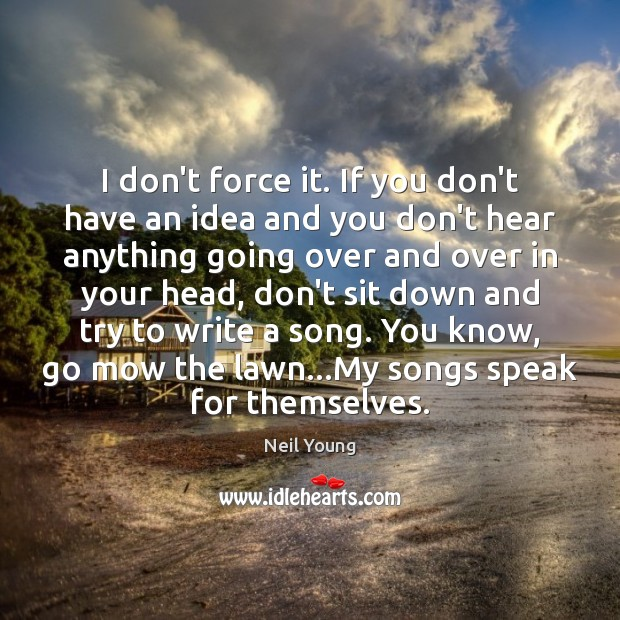 I don't force it. If you don't have an idea and you Neil Young Picture Quote