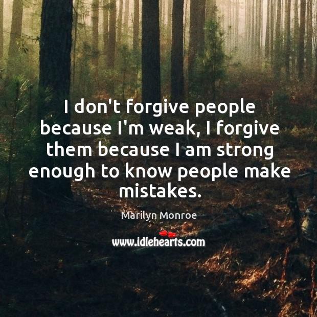 I don't forgive people because I'm weak, I forgive them because I Image